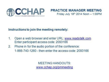 PRACTICE MANAGER MEETING Friday July 18 th 2014 Noon – 1:00PM Instructions to join the meeting remotely: 1.Open a web browser and enter URL: www.readytalk.com.