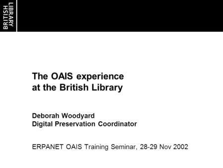 The OAIS experience at the British Library Deborah Woodyard Digital Preservation Coordinator ERPANET OAIS Training Seminar, 28-29 Nov 2002.