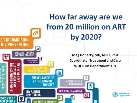 Excellent healthcare – locally delivered How far away are we from 20 million on ART by 2020? Meg Doherty, MD, MPH, PhD Coordinator Treatment and Care WHO.