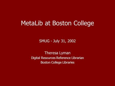 MetaLib at Boston College SMUG - July 31, 2002 Theresa Lyman Digital Resources Reference Librarian Boston College Libraries.