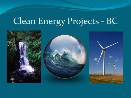 "Clean Energy Projects - BC 1. ""One Project – One Process"" 2 Clean Energy Projects Office Relevant Legislation: Land Act and Water Act Established April."
