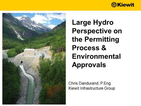 Chris Dandurand, P.Eng Kiewit Infrastructure Group Large Hydro Perspective on the Permitting Process & Environmental Approvals.