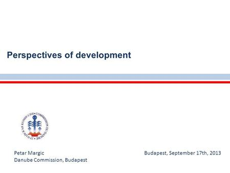 Perspectives of development Petar Margic Budapest, September 17th, 2013 Danube Commission, Budapest.