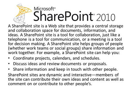 A SharePoint site is a Web site that provides a central storage and collaboration space for documents, information, and ideas. A SharePoint site is a tool.