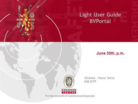 Light User Guide BVPortal June 30th, p.m. Charles - Henri Varin KM DTP For the benefit of business and people.