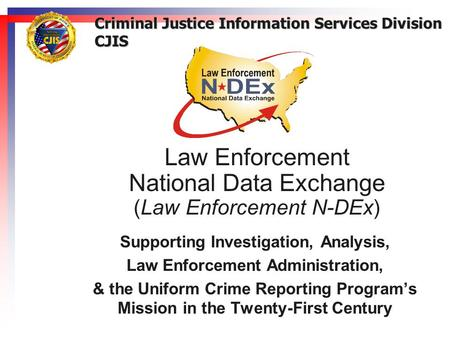 Law Enforcement National Data Exchange (Law Enforcement N-DEx) Supporting Investigation, Analysis, Law Enforcement Administration, & the Uniform Crime.