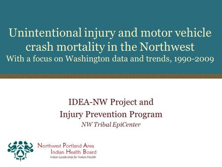 N orthwest P ortland A rea I ndian H ealth B oard Indian Leadership for Indian Health Unintentional injury and motor vehicle crash mortality in the Northwest.