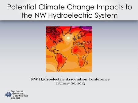 Potential Climate Change Impacts to the NW Hydroelectric System NW Hydroelectric Association Conference February 20, 2013.