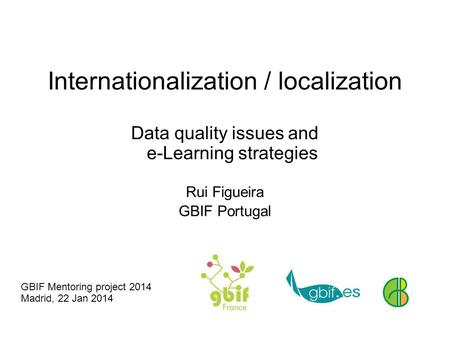 Internationalization / localization Data quality issues and e-Learning strategies Rui Figueira GBIF Portugal GBIF Mentoring project 2014 Madrid, 22 Jan.