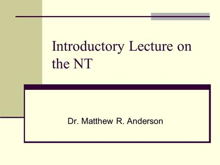 Introductory Lecture on the NT Dr. Matthew R. Anderson.
