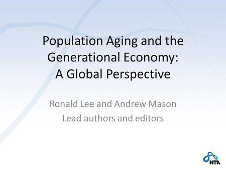 Population Aging and the Generational Economy: A Global Perspective Ronald Lee and Andrew Mason Lead authors and editors.