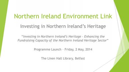 "Northern Ireland Environment Link A valued, resilient, healthy environment Investing in Northern Ireland's Heritage ""Investing in Northern Ireland's Heritage."
