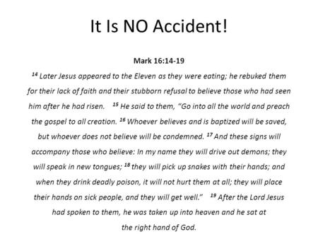 It Is NO Accident! Mark 16:14-19 14 Later Jesus appeared to the Eleven as they were eating; he rebuked them for their lack of faith and their stubborn.
