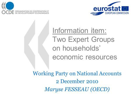 Information item: Two Expert Groups on households' economic resources Working Party on National Accounts 2 December 2010 Maryse FESSEAU (OECD)