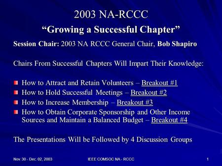 "Nov. 30 - Dec. 02, 2003 IEEE COMSOC NA - RCCC 1 2003 NA-RCCC ""Growing a Successful Chapter"" Session Chair: 2003 NA RCCC General Chair, Bob Shapiro Chairs."