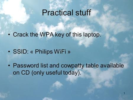 1 Practical stuff Crack the WPA key of this laptop. SSID: « Philips WiFi » Password list and cowpatty table available on CD (only useful today).