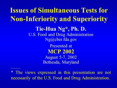 Issues of Simultaneous Tests for Non-Inferiority and Superiority Tie-Hua Ng*, Ph. D. U.S. Food and Drug Administration Presented at MCP.