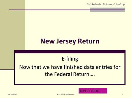 New Jersey Return E-filing Now that we have finished data entries for the Federal Return…. LEVEL 2 TOPIC NJ-1 Federal vs NJ Issues v1.0 VO.ppt 11/30/20101NJ.
