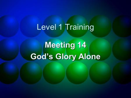 Level 1 Training Meeting 14 God's Glory Alone. Homework review.