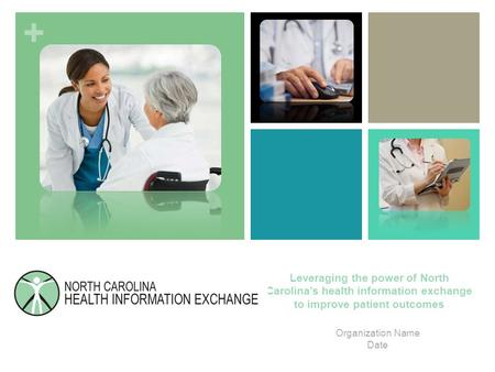 + Leveraging the power of North Carolina's health information exchange to improve patient outcomes Organization Name Date.
