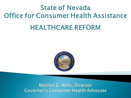 State of Nevada Office for Consumer Health Assistance HEALTHCARE REFORM Marilyn G. Wills, Director Governor's Consumer Health Advocate.