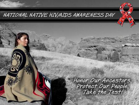 ABOUT NNHAAD National Native HIV/AIDS Awareness Day (NNHAAD) is held on the first day of Spring. This day was selected by the Native community, nationally,