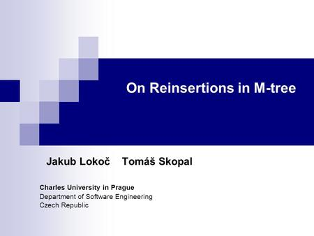On Reinsertions in M-tree Jakub Lokoč Tomáš Skopal Charles University in Prague Department of Software Engineering Czech Republic.