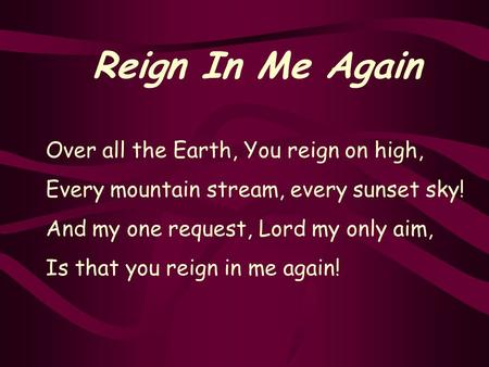 Reign In Me Again Over all the Earth, You reign on high, Every mountain stream, every sunset sky! And my one request, Lord my only aim, Is that you reign.