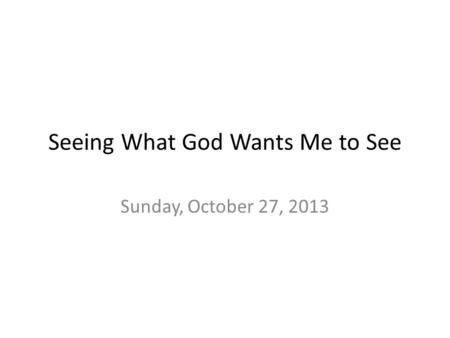 Seeing What God Wants Me to See Sunday, October 27, 2013.