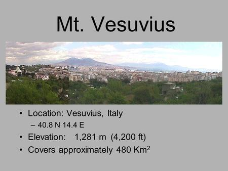 Mt. Vesuvius Location: Vesuvius, Italy –40.8 N 14.4 E Elevation: 1,281 m(4,200 ft) Covers approximately 480 Km 2.