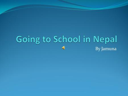 By Jamuna I went school in Nepal. The name of my school is Sector C, and Sector B.