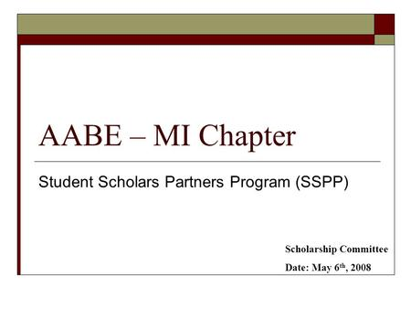 AABE – MI Chapter Student Scholars Partners Program (SSPP) Scholarship Committee Date: May 6 th, 2008.