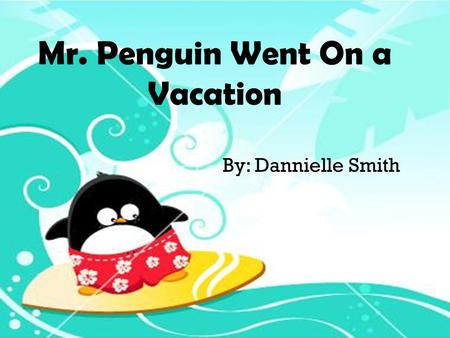 Mr. Penguin Went On a Vacation By: Dannielle Smith.