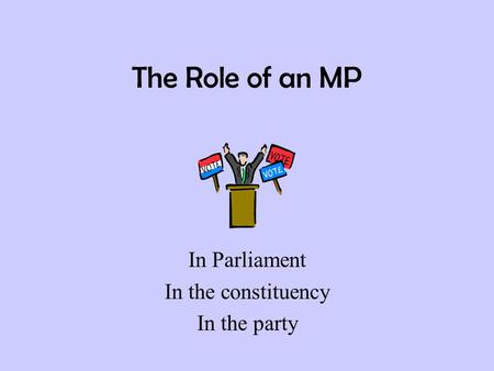 The Role of an MP In Parliament In the constituency In the party.