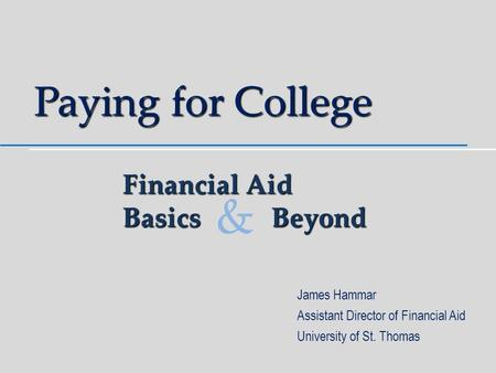 Paying for College James Hammar Assistant Director of Financial Aid University of St. Thomas Financial Aid BasicsBeyond &