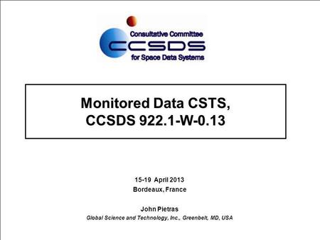 Monitored Data CSTS, CCSDS 922.1-W-0.13 15-19 April 2013 Bordeaux, France John Pietras Global Science and Technology, Inc., Greenbelt, MD, USA.