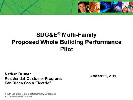 SDG&E ® Multi-Family Proposed Whole Building Performance Pilot Nathan Bruner Residential Customer Programs San Diego Gas & Electric ® October 21, 2011.