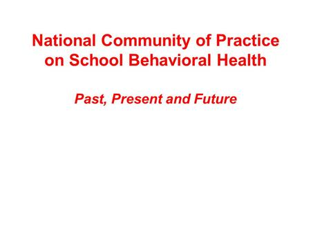 National Community of Practice on School Behavioral Health Past, Present and Future.