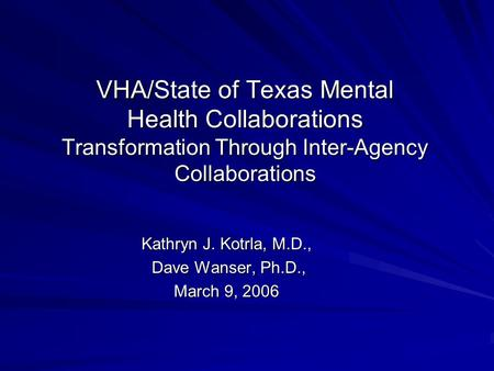 VHA/State of Texas Mental Health Collaborations Transformation Through Inter-Agency Collaborations Kathryn J. Kotrla, M.D., Dave Wanser, Ph.D., Dave Wanser,