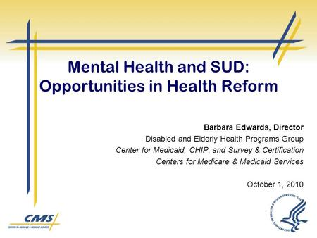 Mental Health and SUD: Opportunities in Health Reform Barbara Edwards, Director Disabled and Elderly Health Programs Group Center for Medicaid, CHIP, and.