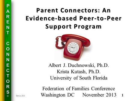Parent Connectors: An Evidence-based Peer-to-Peer Support Program Albert J. Duchnowski, Ph.D. Krista Kutash, Ph.D. University of South Florida Federation.