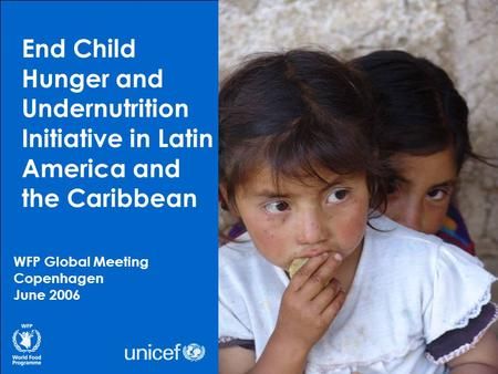 End Child Hunger and Undernutrition Initiative in Latin America and the Caribbean WFP Global Meeting Copenhagen June 2006.