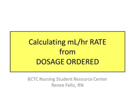 Calculating mL/hr RATE from DOSAGE ORDERED BCTC Nursing Student Resource Center Renee Felts, RN.