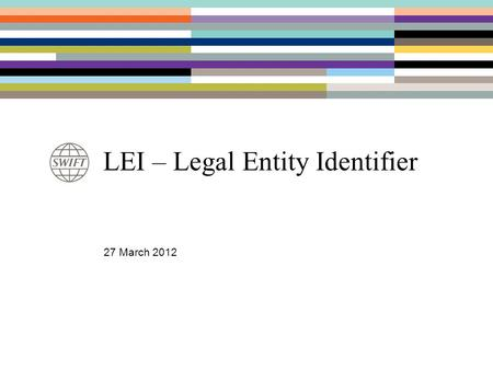 LEI – Legal Entity Identifier 27 March 2012. Why a Legal Entity Identifier ? Driver: –New regulatory framework for swaps (US, Canada, Hong Kong, Australia.