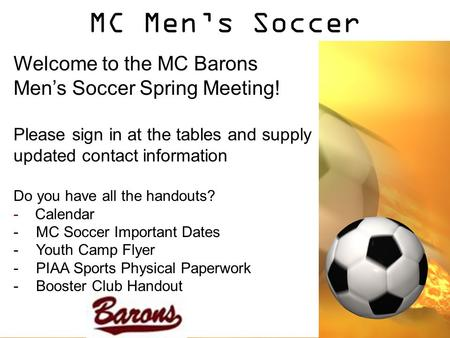 MC Men's Soccer Welcome to the MC Barons Men's Soccer Spring Meeting! Please sign in at the tables and supply updated contact information Do you have all.