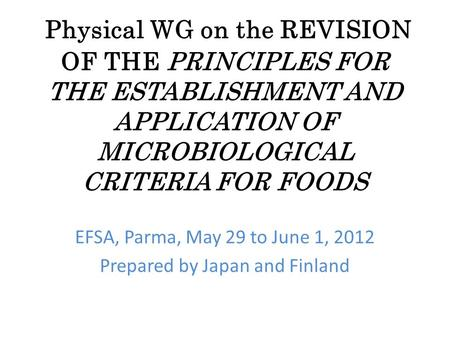Physical WG on the REVISION OF THE PRINCIPLES FOR THE ESTABLISHMENT AND APPLICATION OF MICROBIOLOGICAL CRITERIA FOR FOODS EFSA, Parma, May 29 to June 1,