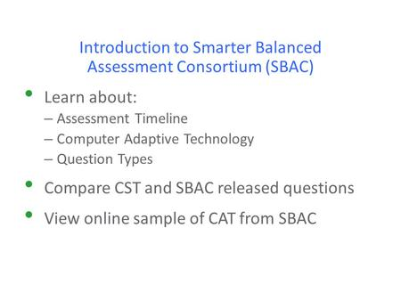 Introduction to Smarter Balanced Assessment Consortium (SBAC) Learn about: – Assessment Timeline – Computer Adaptive Technology – Question Types Compare.