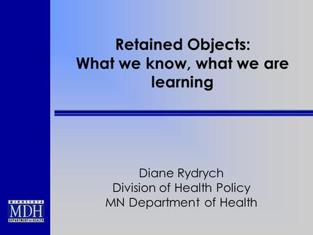 Retained Objects: What we know, what we are learning Diane Rydrych Division of Health Policy MN Department of Health.