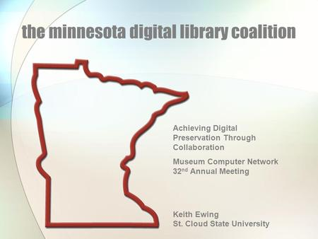 The minnesota digital library coalition Achieving Digital Preservation Through Collaboration Museum Computer Network 32 nd Annual Meeting Keith Ewing St.