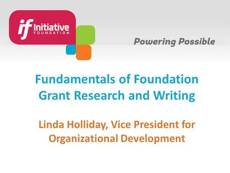 Fundamentals of Foundation Grant Research and Writing Linda Holliday, Vice President for Organizational Development.